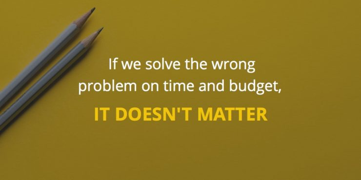 If we solve the wrong problem on time and budget, it doesn't matter